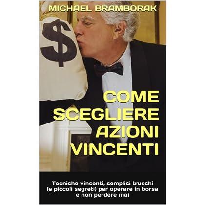 Come Scegliere Azioni Vincenti: Tecniche Vincenti, Semplici Trucchi (E Piccoli Segreti) Per Operare In Borsa E Non Perdere Mai
