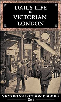 Daily Life in Victorian London : An Extraordinary Anthology (Victorian London Ebooks Book 4) by [Jackson, Lee]