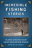 Incredible Fishing Stories: Classic Angling Tales from Around the World