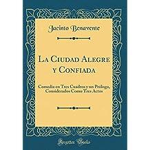 La Ciudad Alegre y Confiada: Comedia en Tres Cuadros y un Prólogo, Considerados Como Tres Actos (Classic Reprint)