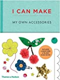 I Can Make My Own Accessories: Easy-to-follow patterns to make and customise fashion accessories