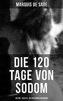 Marquis de Sade: Die 120 Tage von Sodom - Justine - Juliette - Die Philosophie im Boudoir