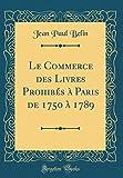 Le Commerce des Livres Prohibés à Paris de 1750 à 1789 (Classic Reprint)