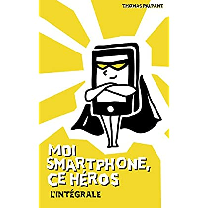 Moi smartphone, ce héros - L'intégrale