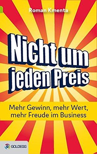 Nicht um jeden Preis: Mehr Gewinn, mehr Wert, mehr Freude im Business