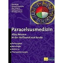 Paracelsusmedizin: Altes Wissen in der Heilkunde von heute. Philosophie, Astrologie, Alchimie, Therapiekonzepte