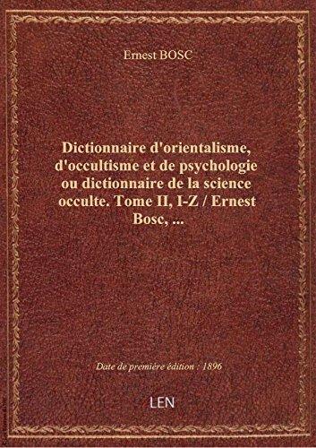 Dictionnaire d'orientalisme, d'occultisme et de psychologie ou dictionnaire de la science occulte. par Ernest BOSC