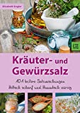 Kräuter- und Gewürzsalz: 101 Leckere Salzmischungen, höllisch scharf und himmlisch würzig
