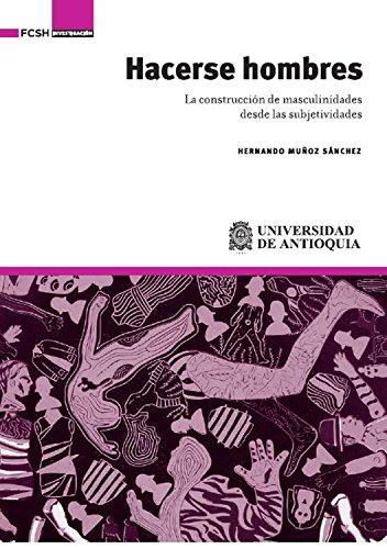 Hacerse hombres: La construcción de masculinidades desde las subjetividades por Hernando Muñoz Sánchez