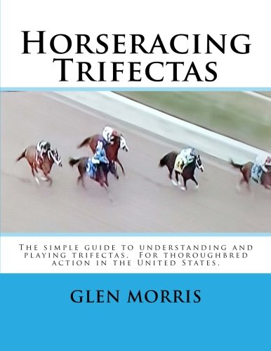 Horseracing Trifectas: The simple guide to understanding and playing trifectas. For thoroughbred action in the United States. por Glen Morris
