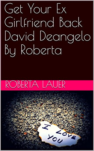 Get Your Ex Girlfriend Back David Deangelo By Roberta