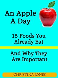 An Apple A Day - 15 Foods You Should Eat More Of And Why They Are Important (English Edition)