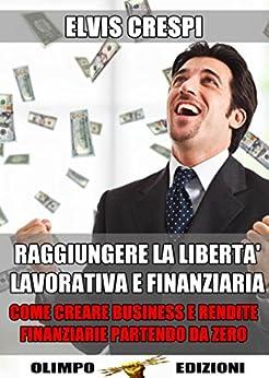 Raggiungere la Libertà Lavorativa e Finanziaria: Come Creare Business e Rendite Finanziarie Partendo da Zero di [Crespi, Elvis]