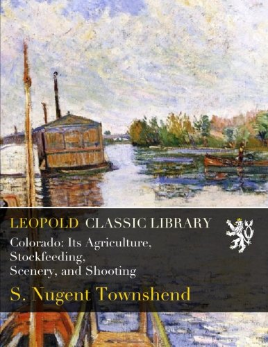 Colorado: Its Agriculture, Stockfeeding, Scenery, and Shooting por S. Nugent Townshend