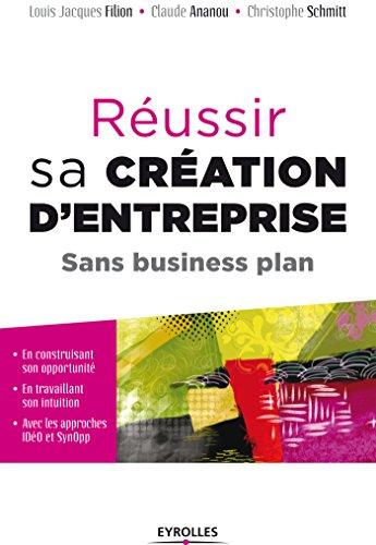 Réussir sa création d'entreprise sans business plan: En construisant son opportunité, en travaillant son intuition, avec les approches IDéO et SynOpp - ... par le Collège de Labellisation de la FNEGE