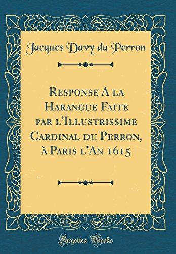 Response a la Harangue Faite Par L'Illustrissime Cardinal Du Perron,  Paris L'An 1615 (Classic Reprint)