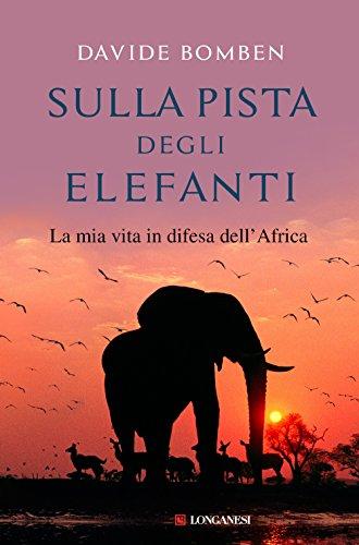 Sulla pista degli elefanti. La mia vita in difesa dell'Africa