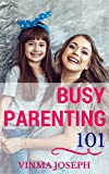Busy Parenting101: A Handbook for Busy Parents to Lead an Enjoyable and Stress Free Life with Kids