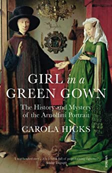 Girl in a Green Gown: The History and Mystery of the Arnolfini Portrait par [Hicks, Carola]