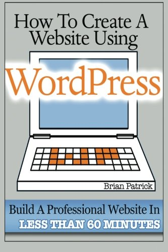 How to Create a Website Using Wordpress: The Beginner's Blueprint for Building a Professional Website in Less Than 60 Minutes