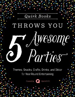 Quirk Books Throws You 5 Awesome Parties: Themes, Snacks, Crafts, Drinks, and Décor for Year-Round Entertaining (English Edition) van [Quirk Books]