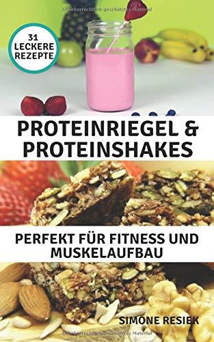 Proteinriegel & Proteinshakes Perfekt für Fitness und Muskelaufbau: 31 leckere Rezepte für schnelle und einfache Zubereitung von Proteinshakes & Proteinriegel
