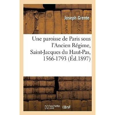 Une paroisse de Paris sous l'Ancien Régime, Saint-Jacques du Haut-Pas, 1566-1793
