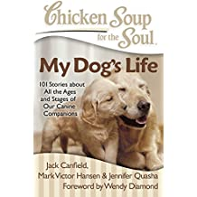 Chicken Soup for the Soul: My Dog's Life: 101 Stories about All the Ages and Stages of Our Canine Companions (English Edition)