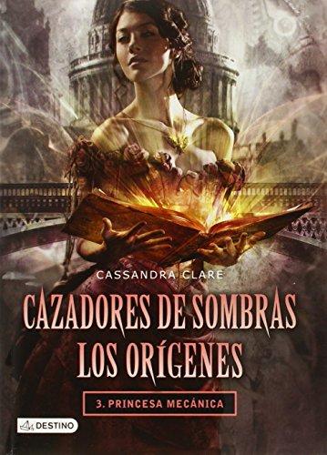 Cazadores de Sombras. Los Oragenes 3. Princesa Mecanica (Cazadores de sombras : Los origenes / Shadowhunters  : The Origins) por Cassandra Clare