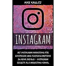 Instagram: Mit Instagram Marketing für Einsteiger und Fortgeschrittene zu mehr Erfolg – Instagram Secrets als Marketing Kanal