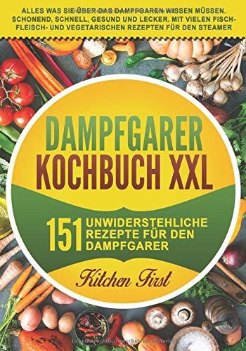 Dampfgarer Kochbuch XXL: 151 unwiderstehliche Rezepte für den Dampfgarer. Alles was Sie über das Dampfgaren wissen müssen. Schonend, schnell, gesund ... und vegetarischen Rezepten für den Steamer