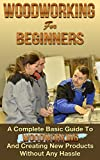 Woodworking! Woodworking for Beginners: A Complete Basic Guide To Woodworking And Creating New Products Without Any Hassle (Woodoworking projects, woodworking plans Book 1)