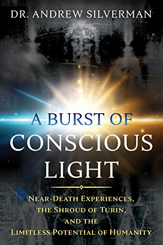 A Burst of Conscious Light: Near-Death Experiences, the Shroud of Turin, and the Limitless Potential of Humanity