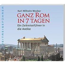 Ganz Rom in 7 Tagen: Ein Zeitreiseführer in die Antike