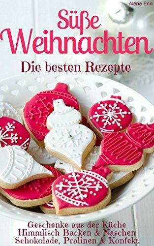Süße Weihnachten 2018 - Die besten Rezepte (Sammelband): Plätzchen und Kekse backen - Backmischungen im Glas - Kuchen und Torten - Geschenke - Pralinen uvm. (Backen - die besten Rezepte 13) - Moderne Bögen Sammlung