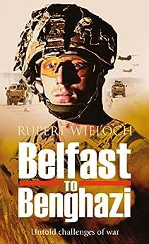 Belfast to Benghazi: Untold challenges of war by [Wieloch, Rupert]