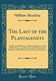 The Last of the Plantagenets: An Historical Romance, Illustrating Some of the Public Events, and Domestic and Ecclesiastical Manners of the Fifteenth and Sixteenth Centuries (Classic Reprint)