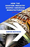 Aerospace Manufacturing: How the Aviation Industry Shaped American Aerospace Manufacturing (History of American Manufacturing Book 1)