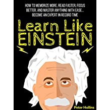 Learn Like Einstein: Memorize More, Read Faster, Focus Better, and Master Anything With Ease… Become An Expert in Record Time (Accelerated Learning) (English Edition)
