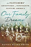 Our Family Dreams: The Fletchers' Adventures in Nineteenth Century America by Daniel Blake Smith front cover