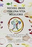 Nichel free per una vita migliore. Le migliori 80 ricette a basso contanuto di nichel. Impara le marche ed i cosmetici consentiti