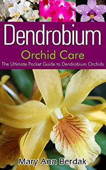 Dendrobium Orchid Care: The Ultimate Pocket Guide to Dendrobium Orchids (English Edition) di [Berdak, Mary Ann]