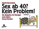 Sex ab 40? Kein Problem!: Ein Ratgeber für Vierziger und andere Graue Panther