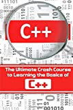C++: The Ultimate Crash Course to Learning the Basics of C++(C programming,C++ in easy steps,C++ programming,Start coding today): Volume 1 (CSS,C ... Javascript, Programming,PHP, Coding, Java)
