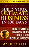 Build Your Ultimate Business IN 100 Days. How To Start A Business, Ideas To Build Your Business Process. (English Edition)