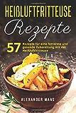 Heißluftfritteuse Rezepte: 57 Rezepte für eine fettarme und gesunde Zubereitung mit der Heißluftfritteuse (Frühstück, Mittag, Abend, Dessert)