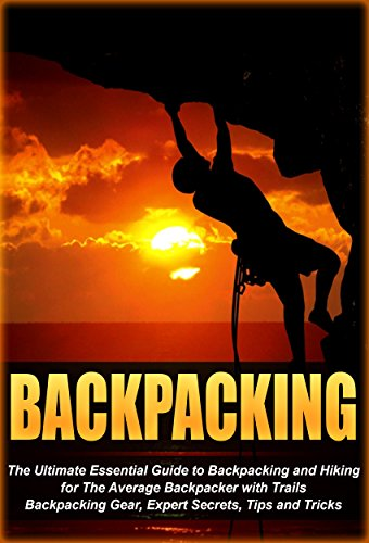 Guide Backpacking (Backpacking: The Ultimate Essential Guide to Backpacking and Hiking for The Average Backpacker with Trails, Backpacking Gear, Expert Secrets, Tips and ... backpack, advanced Book 2) (English Edition))