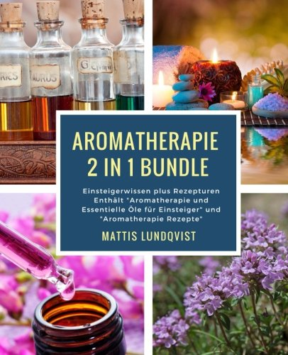 Aromatherapie 2 in 1 Bundle: Einsteigerwissen plus Rezepturen Enthält