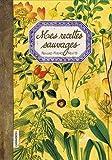 Mes Recettes Sauvages - Feuilles, fleurs, fruits