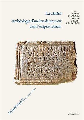La statio : Archéologie d'un lieu de pouvoir dans l'empire romain par Jocelyne Nelis-Clément, Jérôme France, Collectif